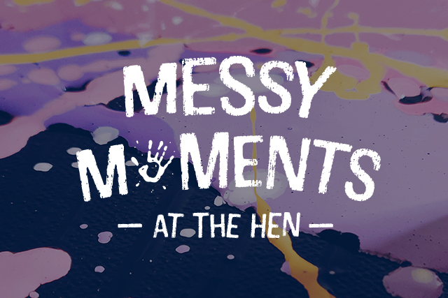 Messy Moments <br> at The Hen